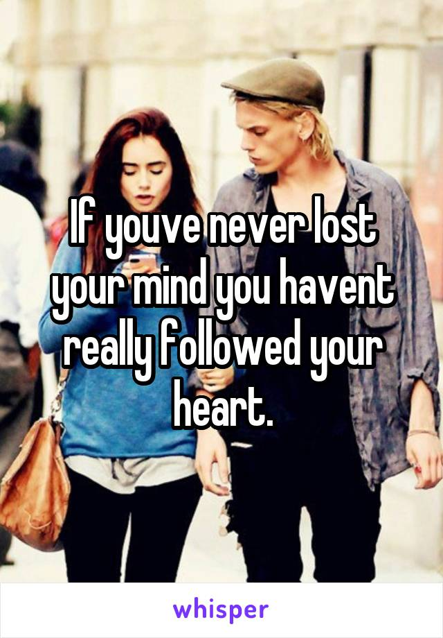 If youve never lost your mind you havent really followed your heart.