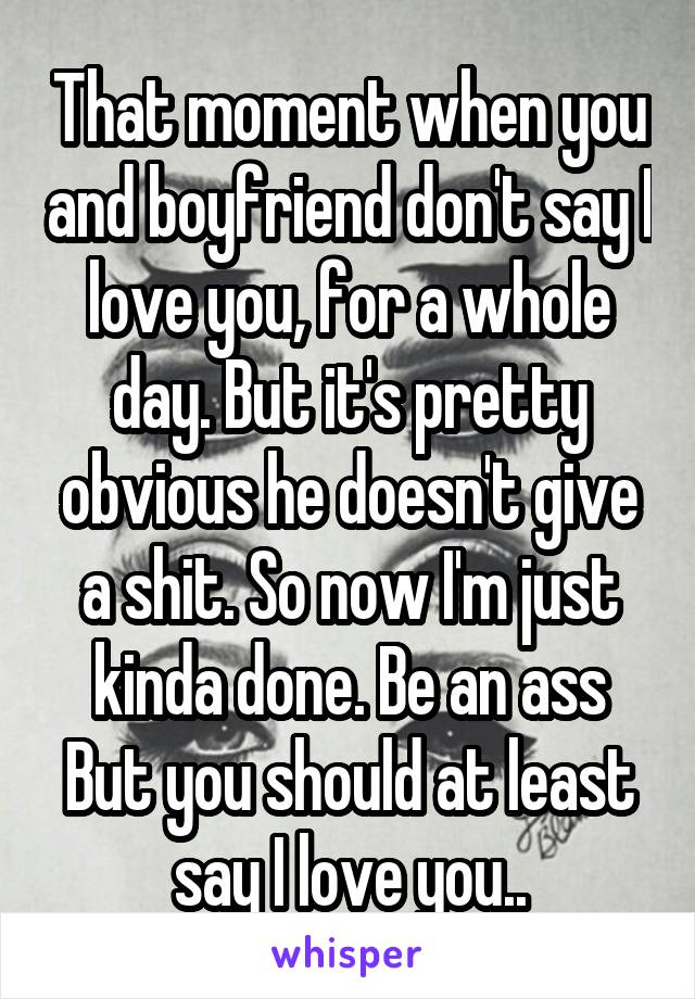 That moment when you and boyfriend don't say I love you, for a whole day. But it's pretty obvious he doesn't give a shit. So now I'm just kinda done. Be an ass But you should at least say I love you..