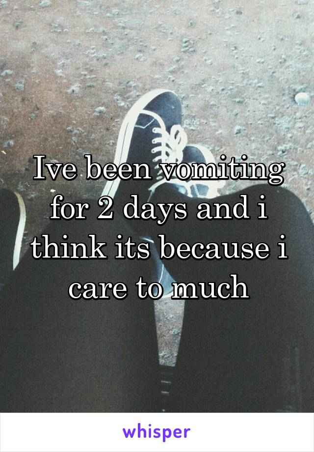 Ive been vomiting for 2 days and i think its because i care to much