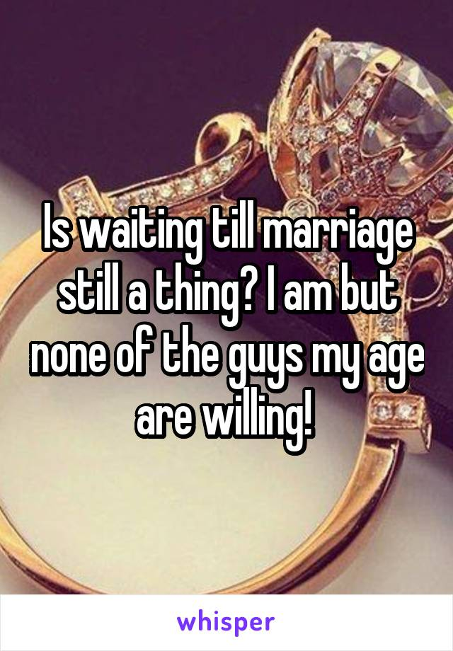 Is waiting till marriage still a thing? I am but none of the guys my age are willing!