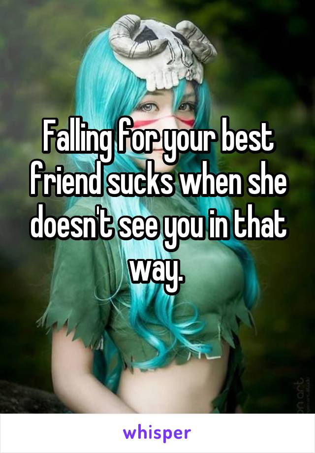 Falling for your best friend sucks when she doesn't see you in that way.