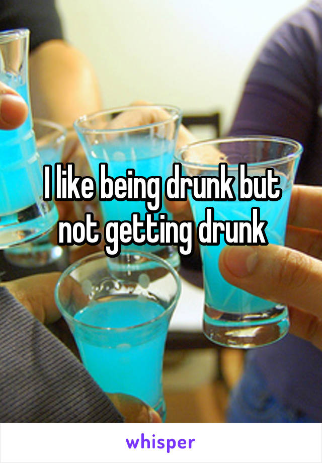 I like being drunk but not getting drunk