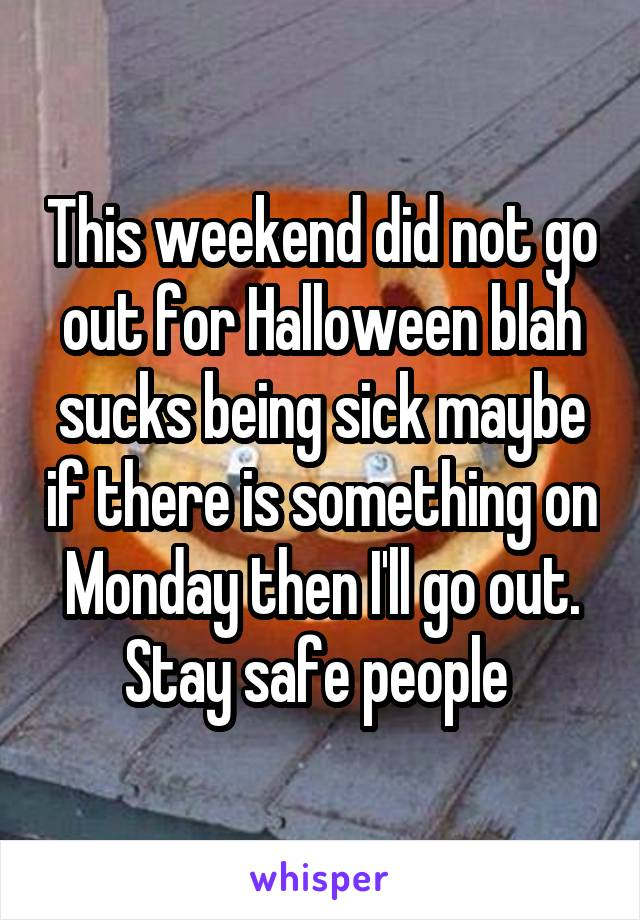 This weekend did not go out for Halloween blah sucks being sick maybe if there is something on Monday then I'll go out. Stay safe people