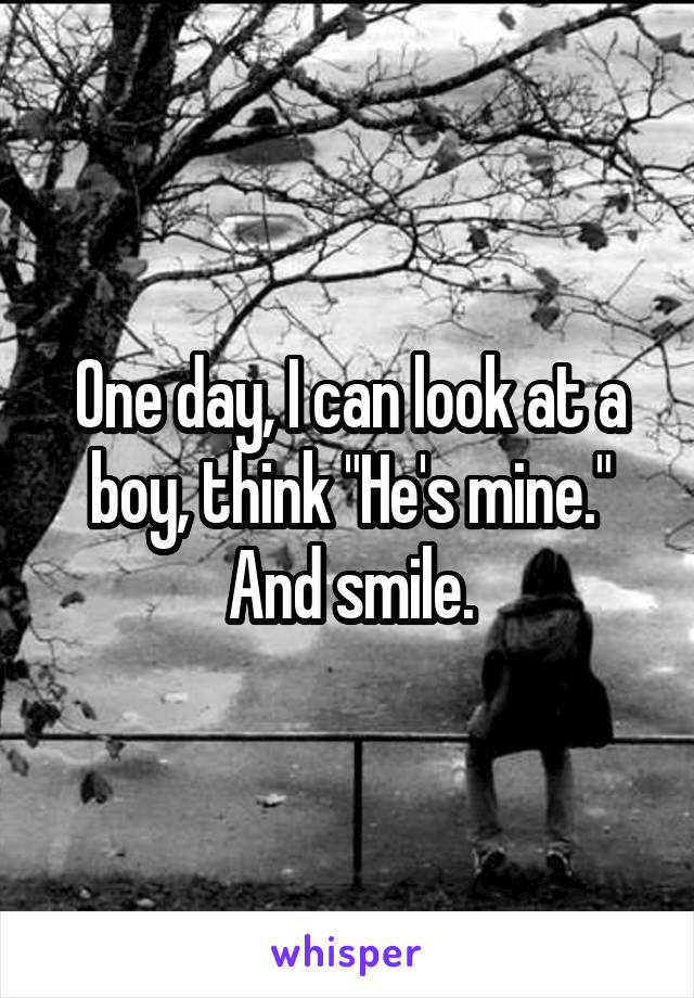 """One day, I can look at a boy, think """"He's mine."""" And smile."""
