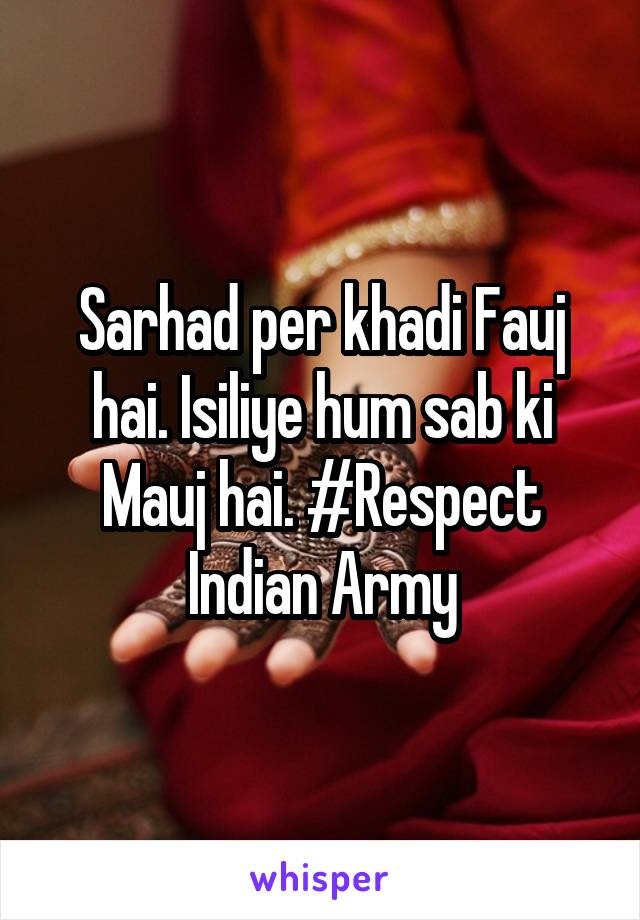 Sarhad per khadi Fauj hai. Isiliye hum sab ki Mauj hai. #Respect Indian Army
