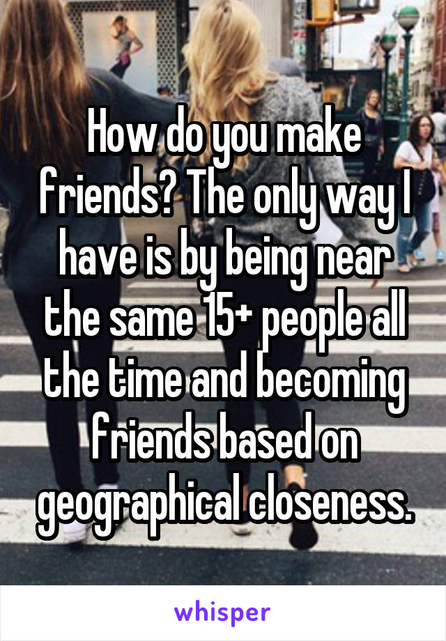 How do you make friends? The only way I have is by being near the same 15+ people all the time and becoming friends based on geographical closeness.