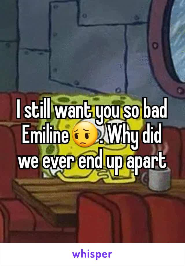 I still want you so bad Emiline😔. Why did we ever end up apart
