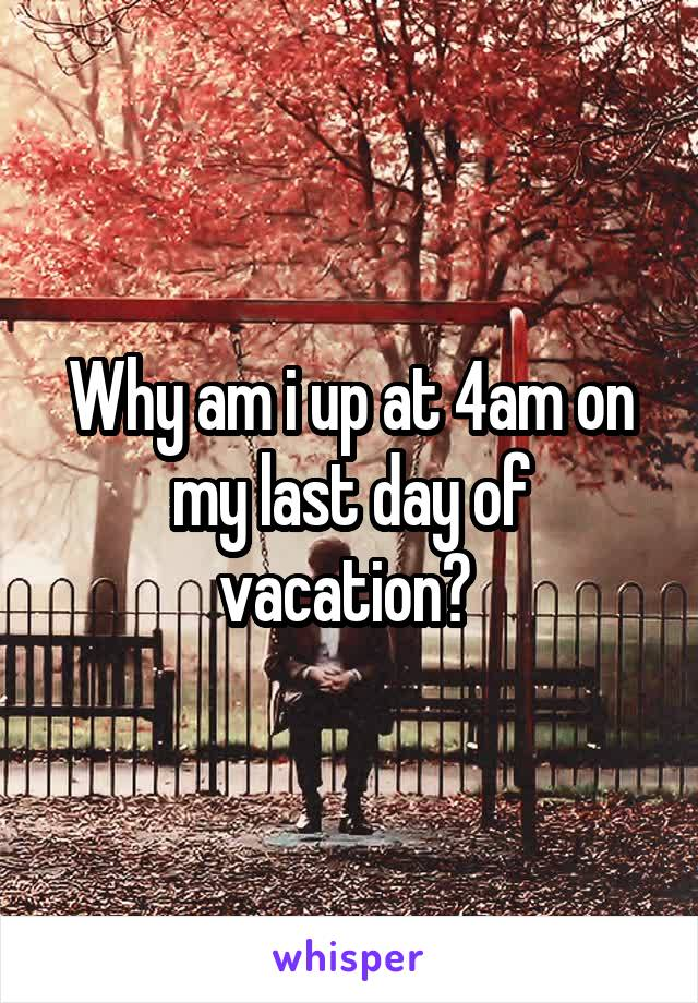 Why am i up at 4am on my last day of vacation?