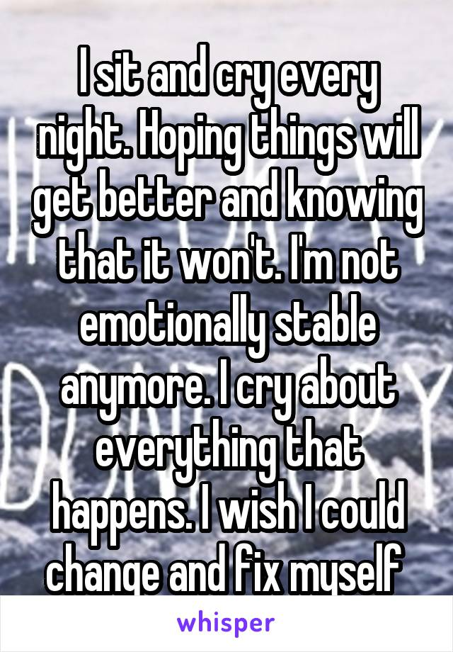 I sit and cry every night. Hoping things will get better and knowing that it won't. I'm not emotionally stable anymore. I cry about everything that happens. I wish I could change and fix myself