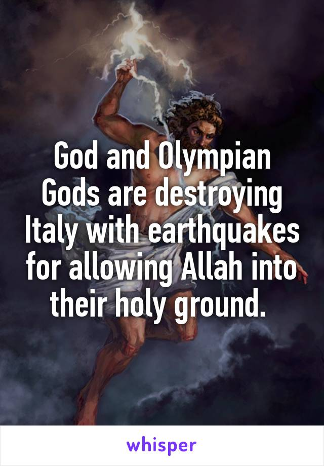 God and Olympian Gods are destroying Italy with earthquakes for allowing Allah into their holy ground.