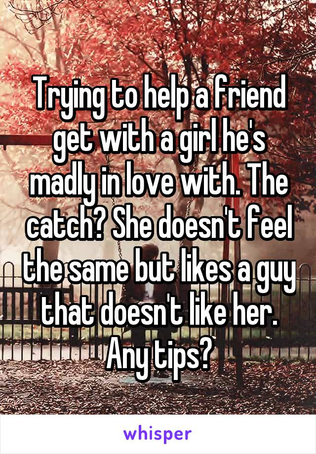 Trying to help a friend get with a girl he's madly in love with. The catch? She doesn't feel the same but likes a guy that doesn't like her. Any tips?