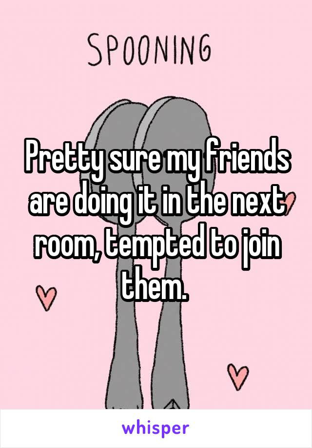 Pretty sure my friends are doing it in the next room, tempted to join them.