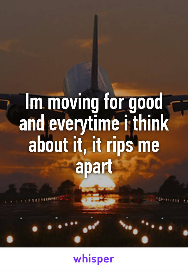 Im moving for good and everytime i think about it, it rips me apart