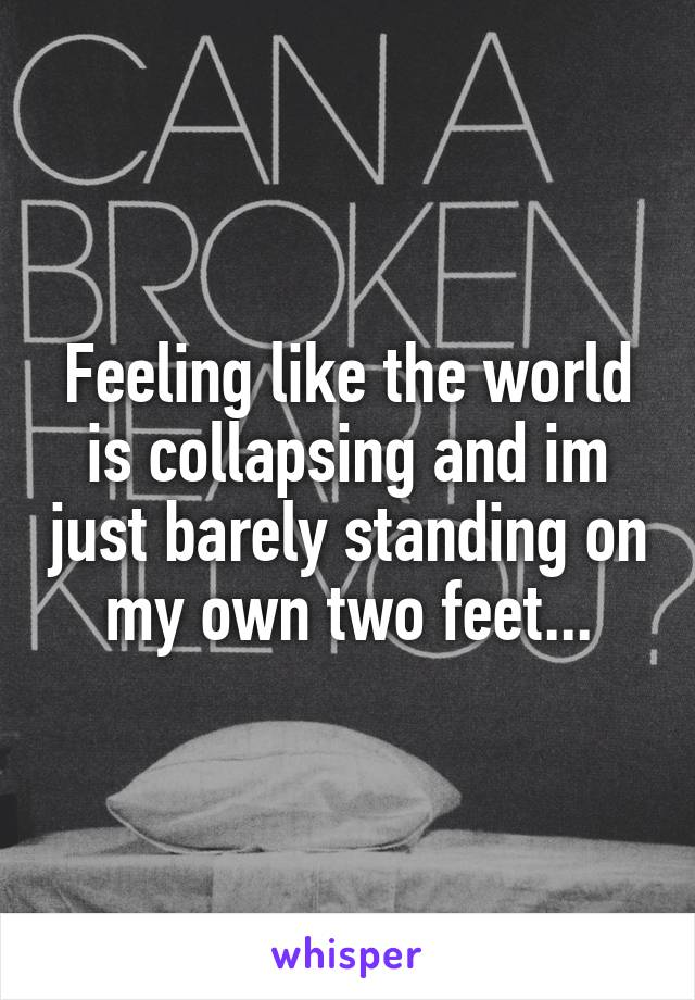Feeling like the world is collapsing and im just barely standing on my own two feet...