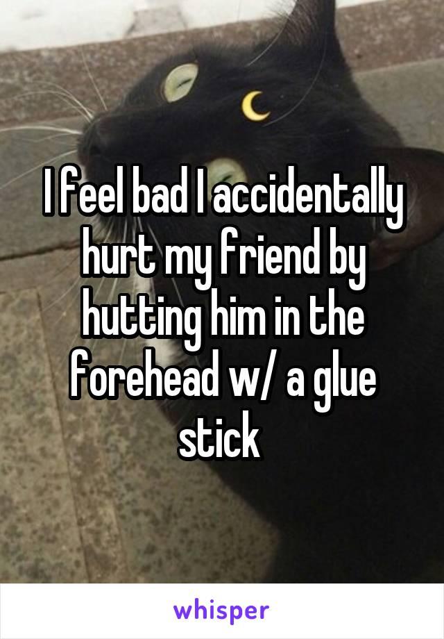 I feel bad I accidentally hurt my friend by hutting him in the forehead w/ a glue stick
