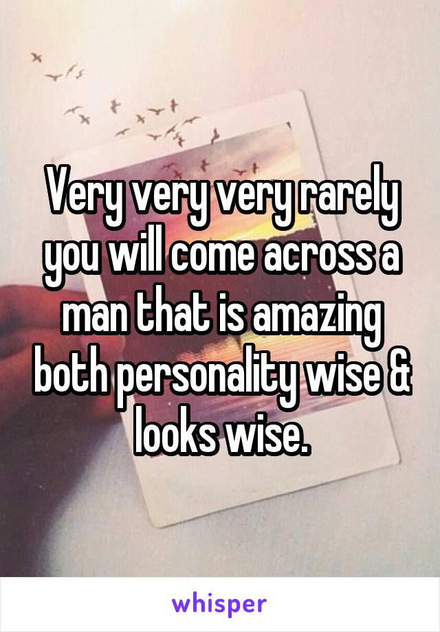 Very very very rarely you will come across a man that is amazing both personality wise & looks wise.