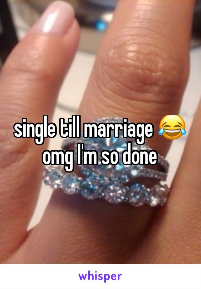 single till marriage 😂omg I'm so done