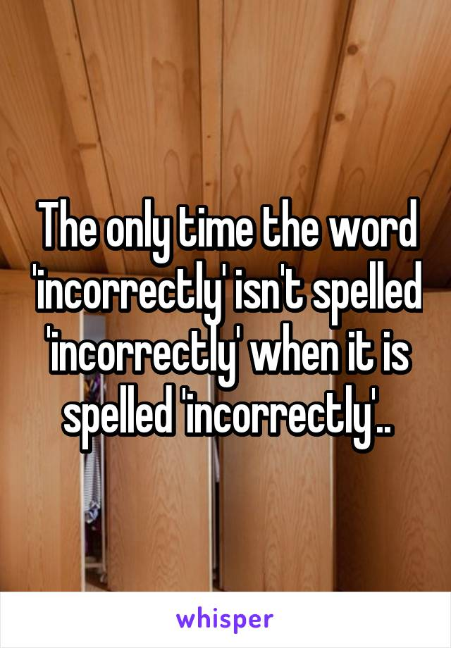 The only time the word 'incorrectly' isn't spelled 'incorrectly' when it is spelled 'incorrectly'..