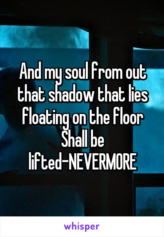 And my soul from out that shadow that lies floating on the floor Shall be lifted-NEVERMORE