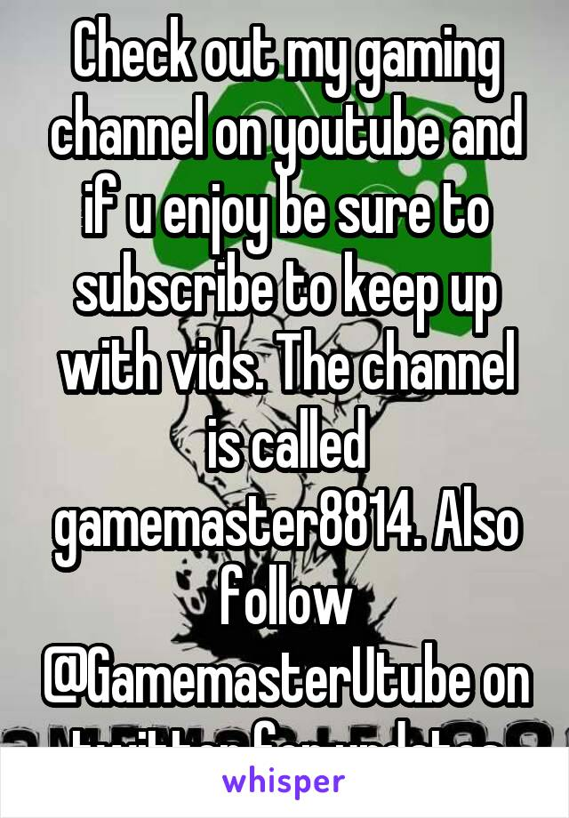 Check out my gaming channel on youtube and if u enjoy be sure to subscribe to keep up with vids. The channel is called gamemaster8814. Also follow @GamemasterUtube on twitter for updates