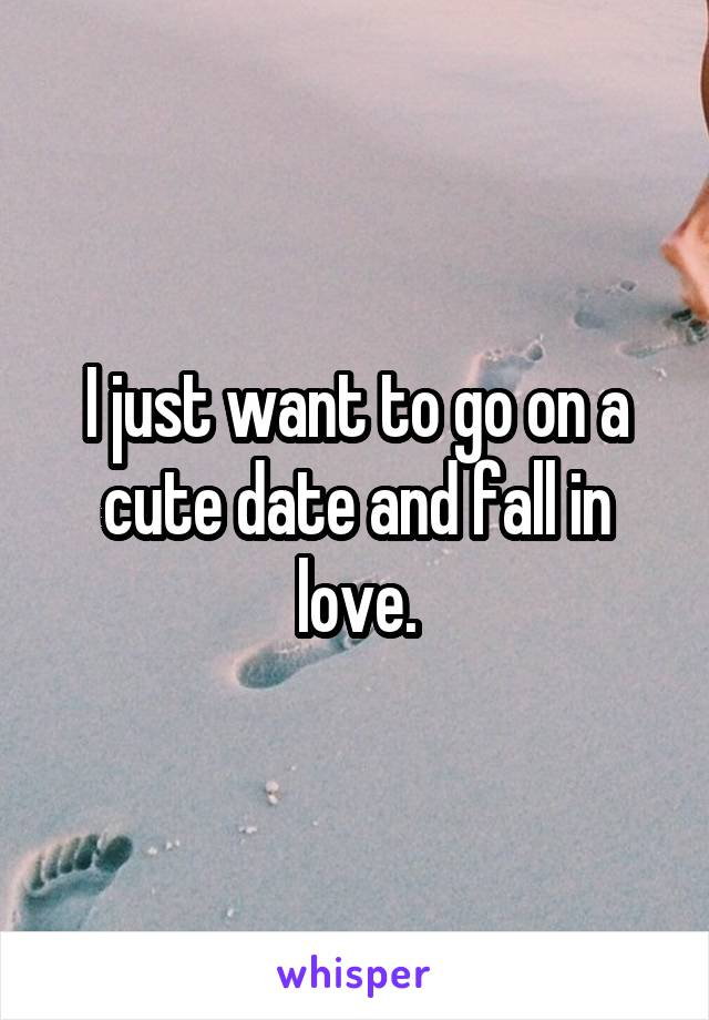 I just want to go on a cute date and fall in love.