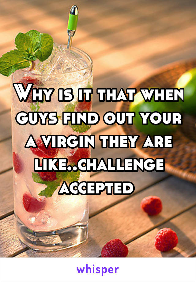 Why is it that when guys find out your a virgin they are like..challenge accepted