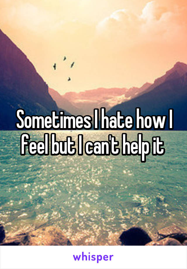 Sometimes I hate how I feel but I can't help it