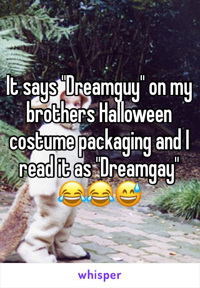 """It says """"Dreamguy"""" on my brothers Halloween costume packaging and I read it as """"Dreamgay"""" 😂😂😅"""