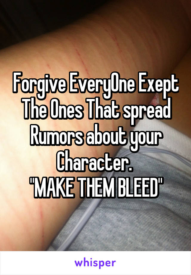 """Forgive EveryOne Exept The Ones That spread Rumors about your Character.  """"MAKE THEM BLEED"""""""