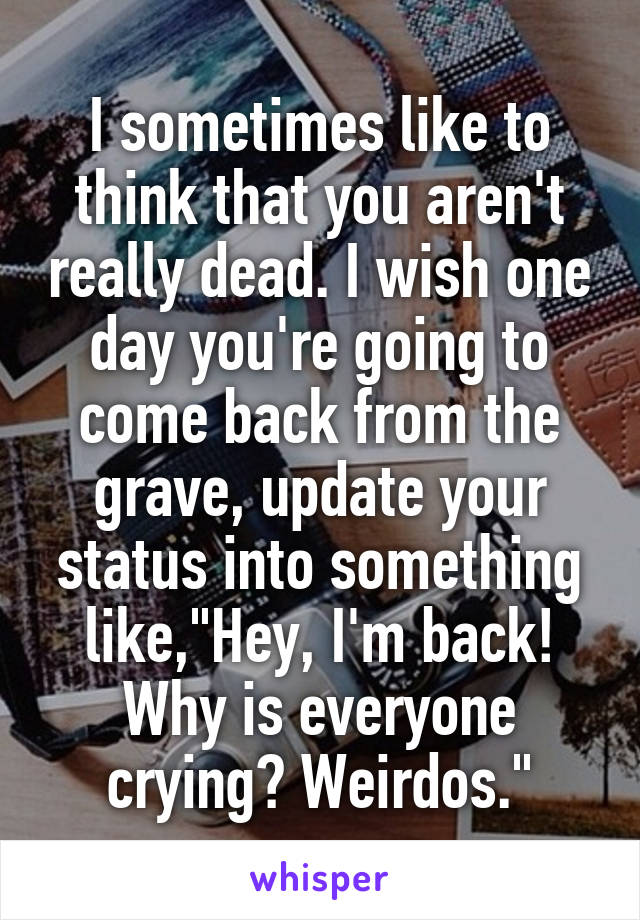 """I sometimes like to think that you aren't really dead. I wish one day you're going to come back from the grave, update your status into something like,""""Hey, I'm back! Why is everyone crying? Weirdos."""""""