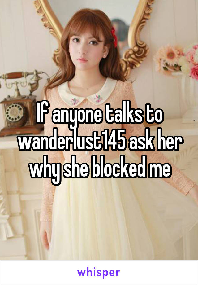 If anyone talks to wanderlust145 ask her why she blocked me