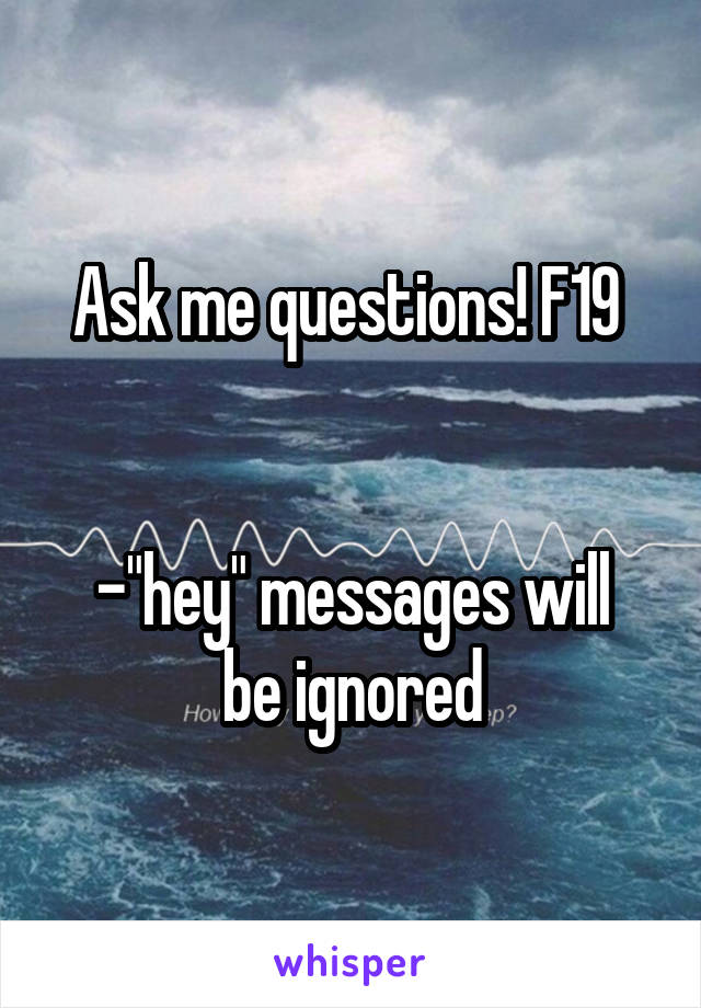 """Ask me questions! F19    -""""hey"""" messages will be ignored"""
