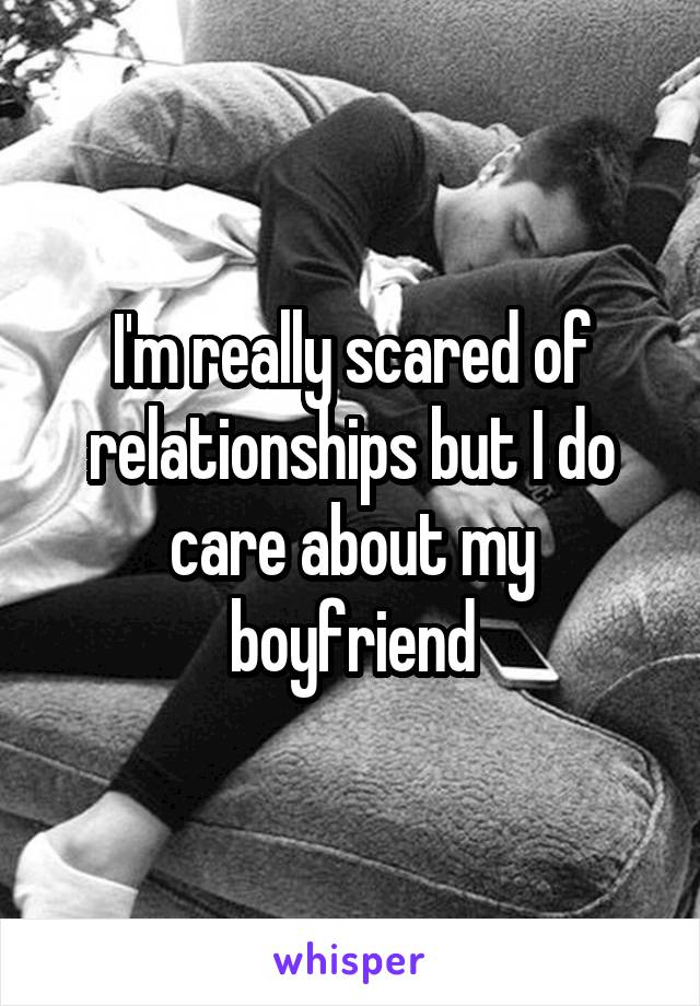 I'm really scared of relationships but I do care about my boyfriend