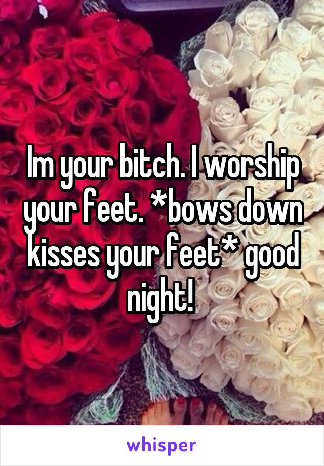 Im your bitch. I worship your feet. *bows down kisses your feet* good night!