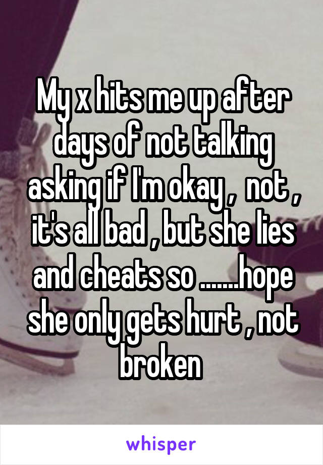 My x hits me up after days of not talking asking if I'm okay ,  not , it's all bad , but she lies and cheats so .......hope she only gets hurt , not broken