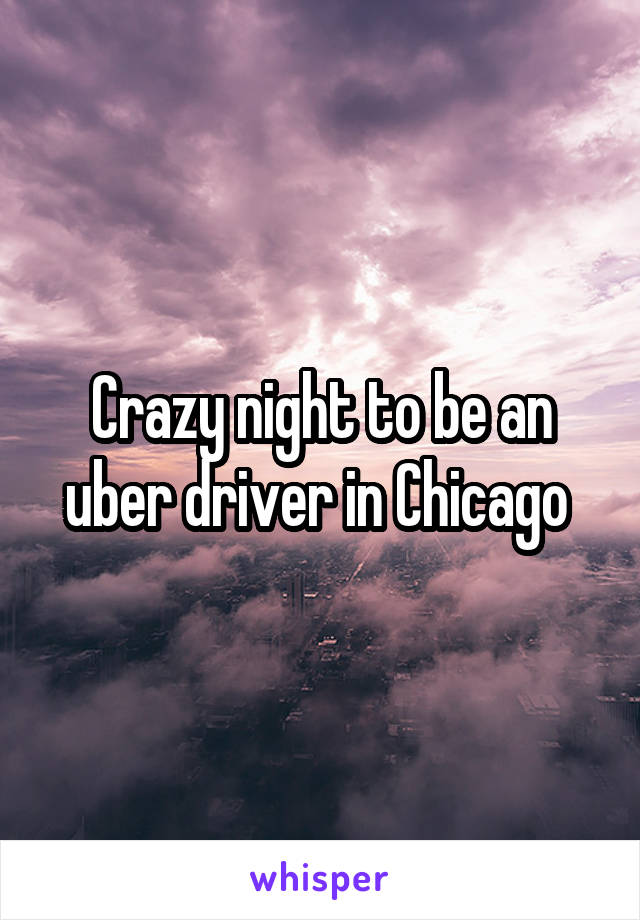Crazy night to be an uber driver in Chicago