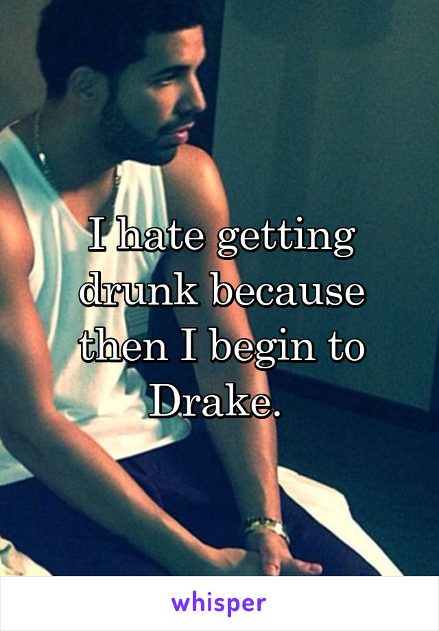I hate getting drunk because then I begin to Drake.