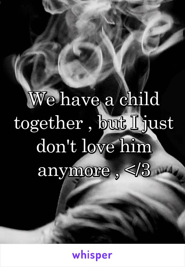 We have a child together , but I just don't love him anymore , </3