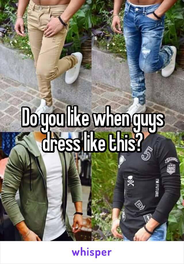 Do you like when guys dress like this?