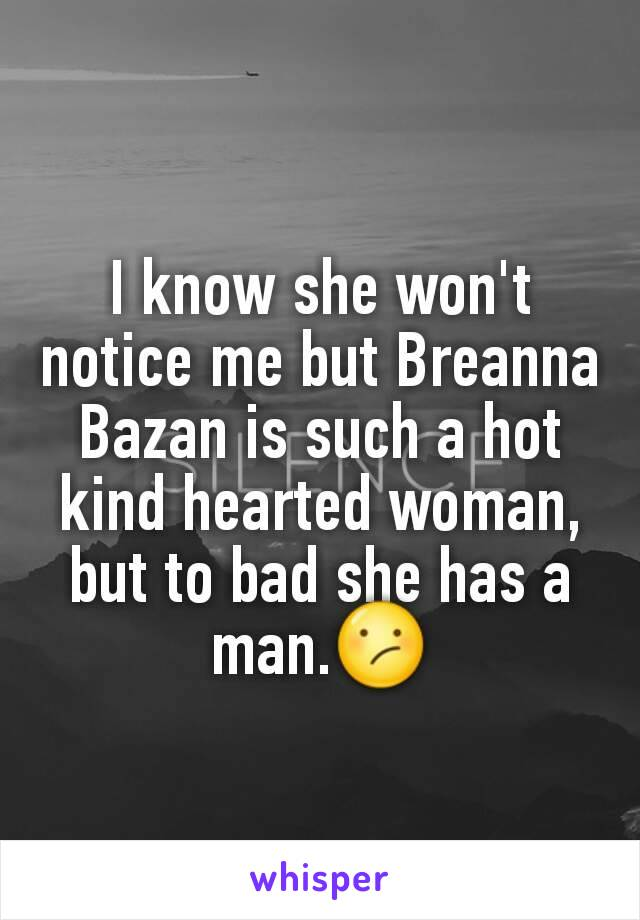 I know she won't notice me but Breanna Bazan is such a hot kind hearted woman, but to bad she has a man.😕