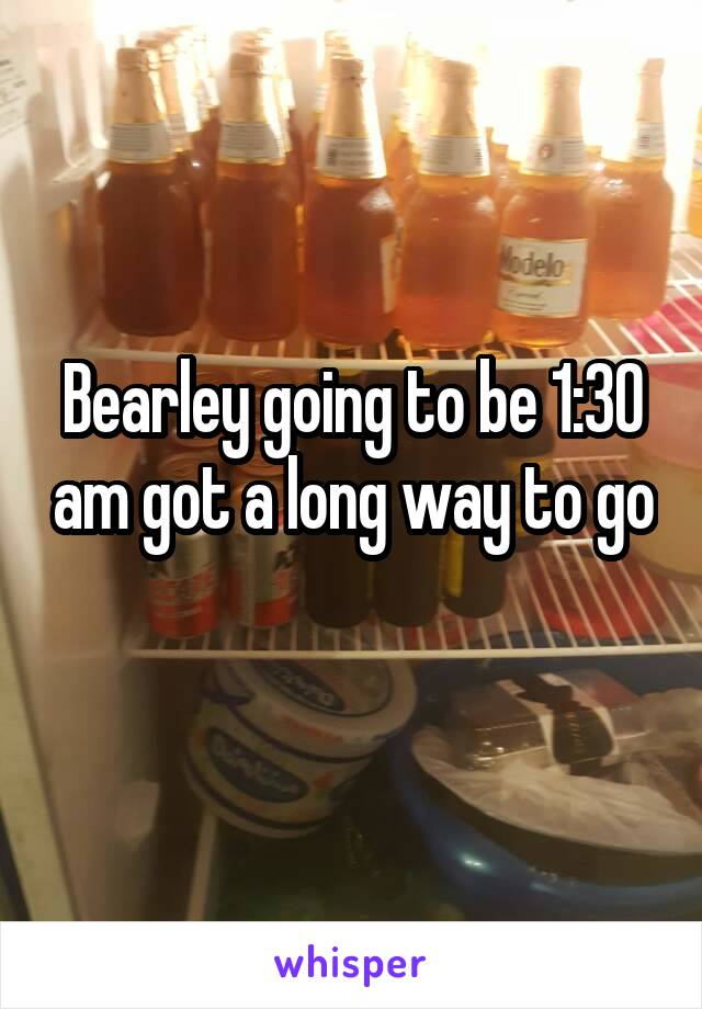Bearley going to be 1:30 am got a long way to go