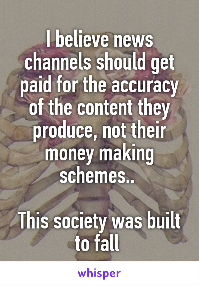 I believe news channels should get paid for the accuracy of the content they produce, not their money making schemes..   This society was built to fall