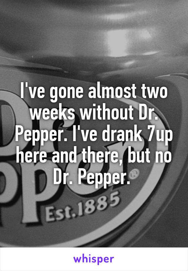 I've gone almost two weeks without Dr. Pepper. I've drank 7up here and there, but no Dr. Pepper.