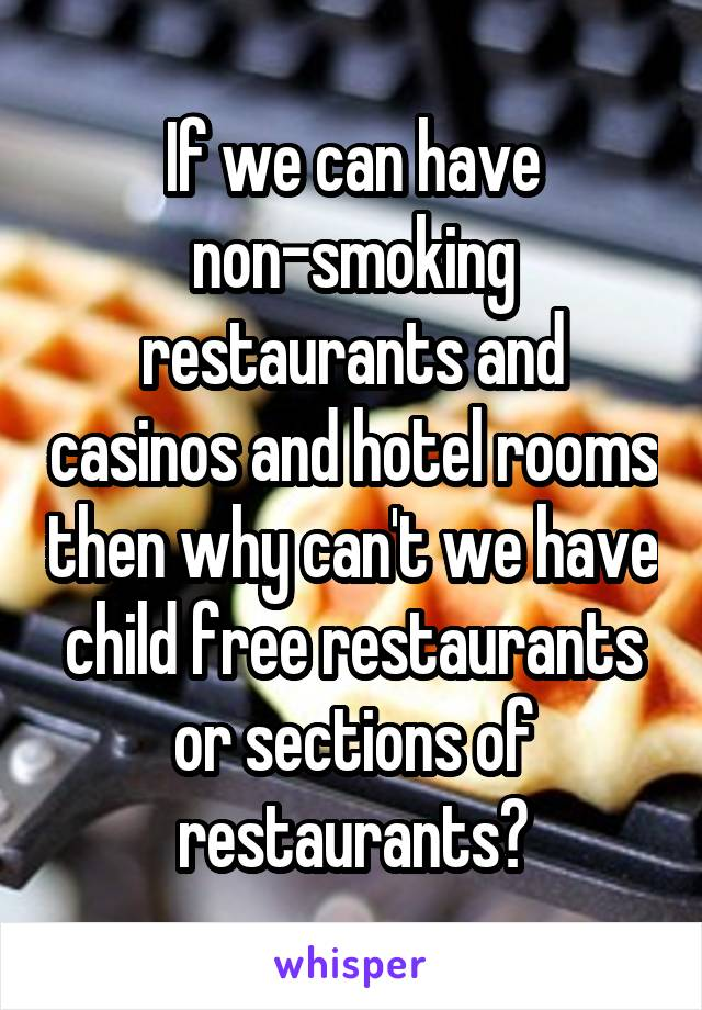 If we can have non-smoking restaurants and casinos and hotel rooms then why can't we have child free restaurants or sections of restaurants?