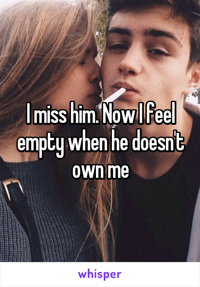 I miss him. Now I feel empty when he doesn't own me