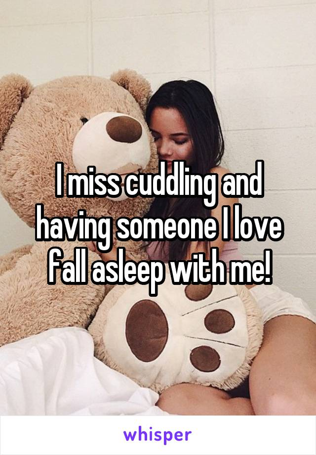 I miss cuddling and having someone I love fall asleep with me!