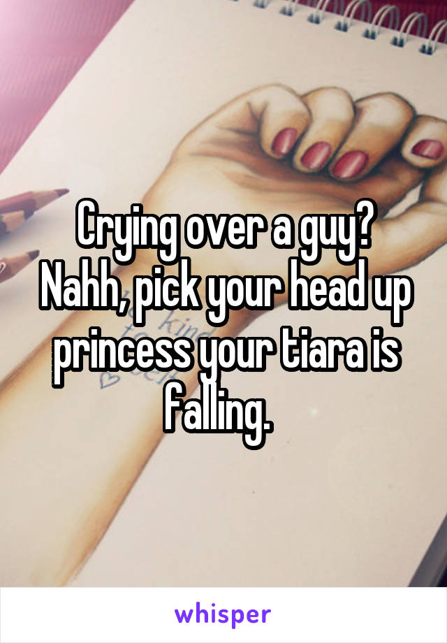 Crying over a guy? Nahh, pick your head up princess your tiara is falling.
