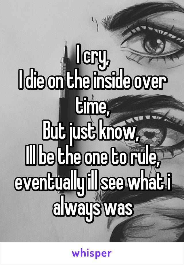 I cry, I die on the inside over time, But just know,  Ill be the one to rule, eventually ill see what i always was