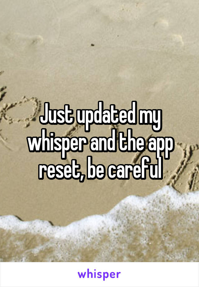 Just updated my whisper and the app reset, be careful