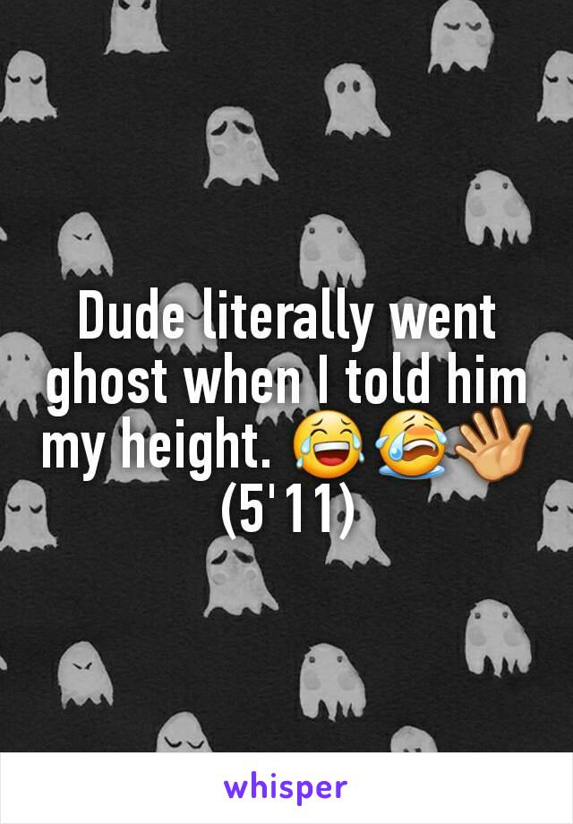 Dude literally went ghost when I told him my height. 😂😭👋 (5'11)